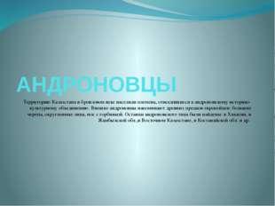 АНДРОНОВЦЫ Территорию Казахстана в бронзовом веке населяли племена, относивши