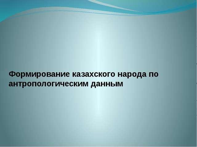 Формирование казахского народа по антропологическим данным
