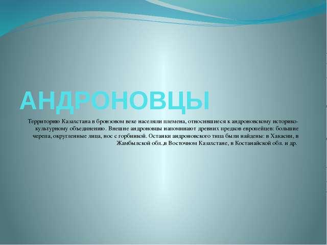 АНДРОНОВЦЫ Территорию Казахстана в бронзовом веке населяли племена, относивши...