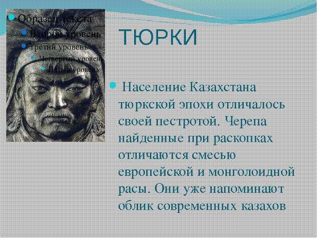 ТЮРКИ Население Казахстана тюркской эпохи отличалось своей пестротой. Черепа...