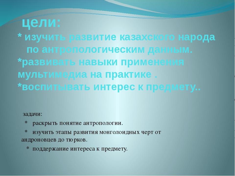 цели: * изучить развитие казахского народа по антропологическим данным. *раз...