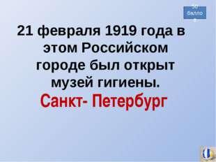 21 февраля 1919 года в этом Российском городе был открыт музей гигиены. 50 ба
