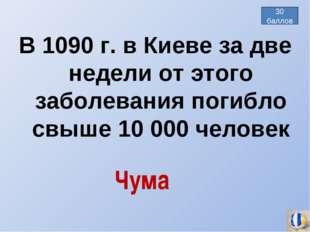 В 1090 г. в Киеве за две недели от этого заболевания погибло свыше 10 000 чел