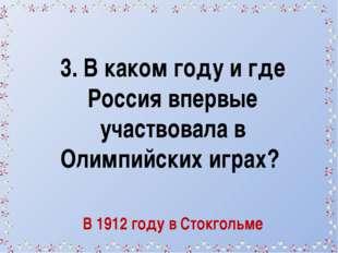 3. В каком году и где Россия впервые участвовала в Олимпийских играх? В 1912