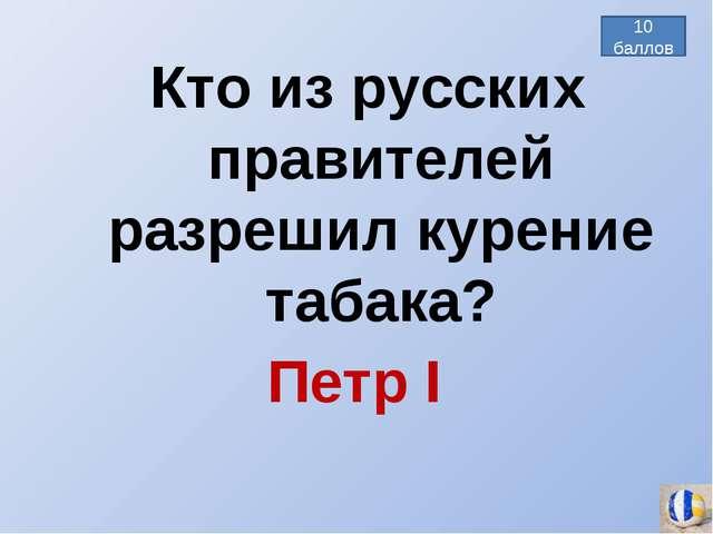 Петр I Кто из русских правителей разрешил курение табака? 10 баллов