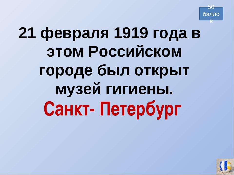 21 февраля 1919 года в этом Российском городе был открыт музей гигиены. 50 ба...