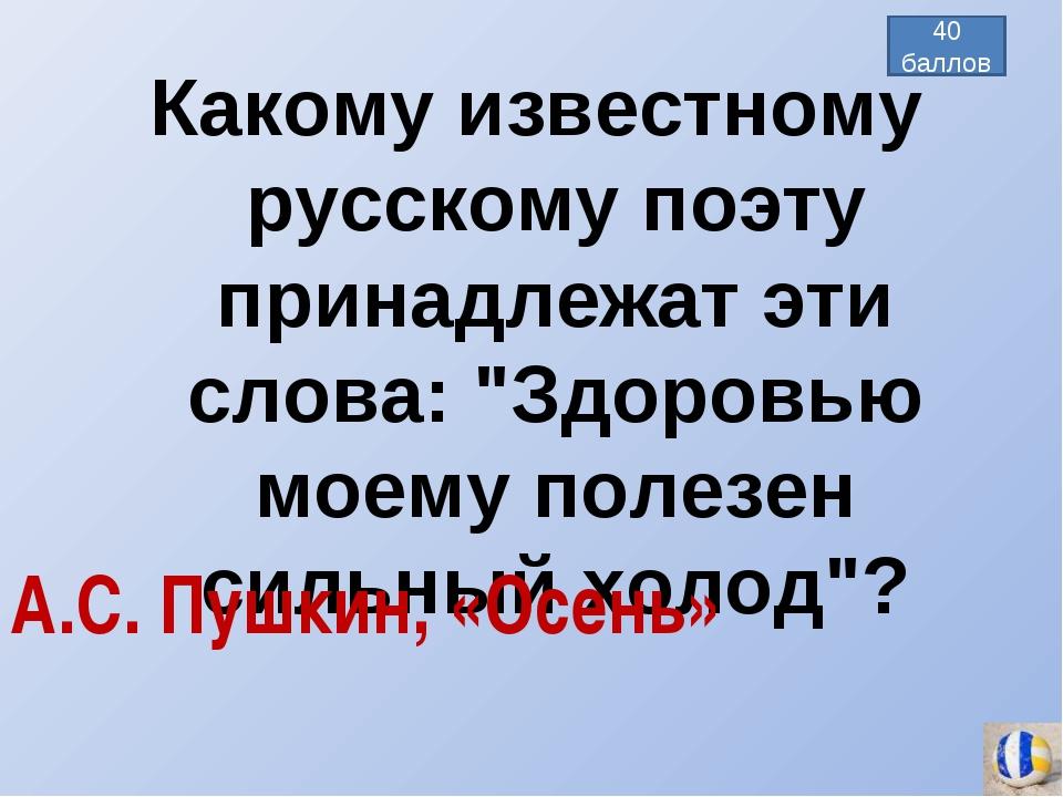 """Какому известному русскому поэту принадлежат эти слова: """"Здоровью моему полез..."""