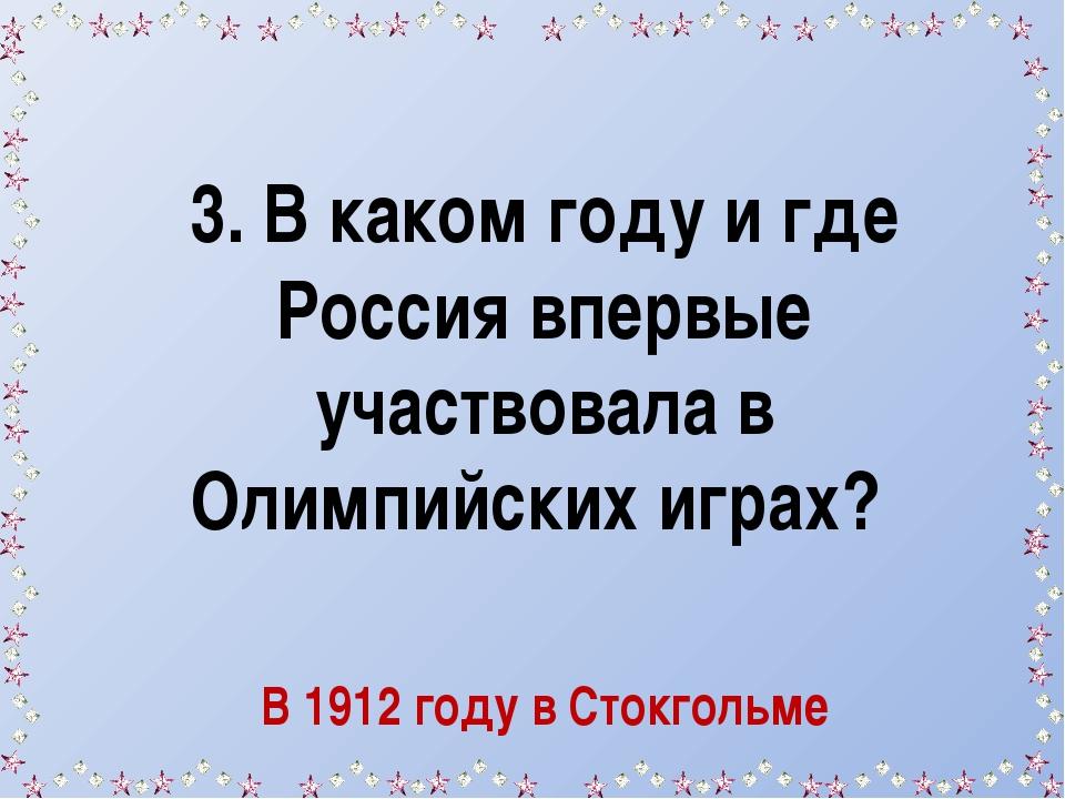 3. В каком году и где Россия впервые участвовала в Олимпийских играх? В 1912...