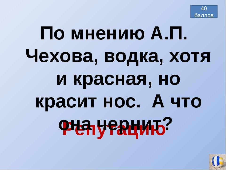 Репутацию По мнению А.П. Чехова, водка, хотя и красная, но красит нос. А что...