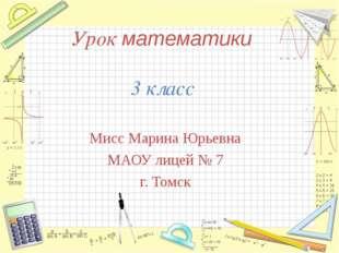Урок математики 3 класс Мисс Марина Юрьевна МАОУ лицей № 7 г. Томск