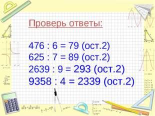 Проверь ответы: 476 : 6 = 79 (ост.2) 625 : 7 = 89 (ост.2) 2639 : 9 = 293 (ост