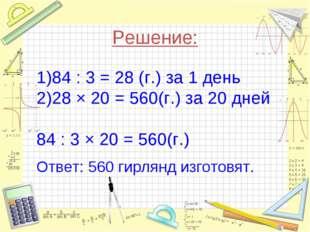 Решение: 84 : 3 = 28 (г.) за 1 день 28 × 20 = 560(г.) за 20 дней 84 : 3 × 20