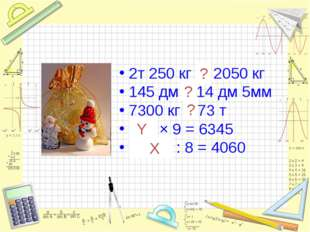 2т 250 кг > 2050 кг 145 дм > 14 дм 5мм 7300 кг < 73 т 705 × 9 = 6345 32480 :