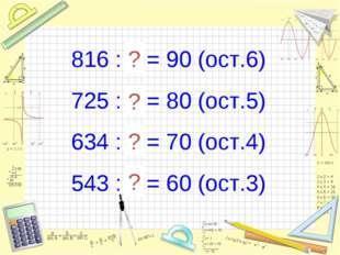 816 : 9 = 90 (ост.6) 725 : 9 = 80 (ост.5) 634 : 9 = 70 (ост.4) 543 : 9 = 60 (