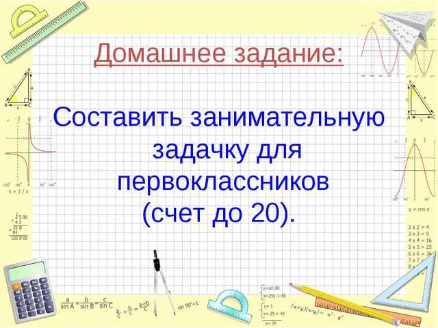 Домашнее задание: Составить занимательную задачку для первоклассников (счет д...