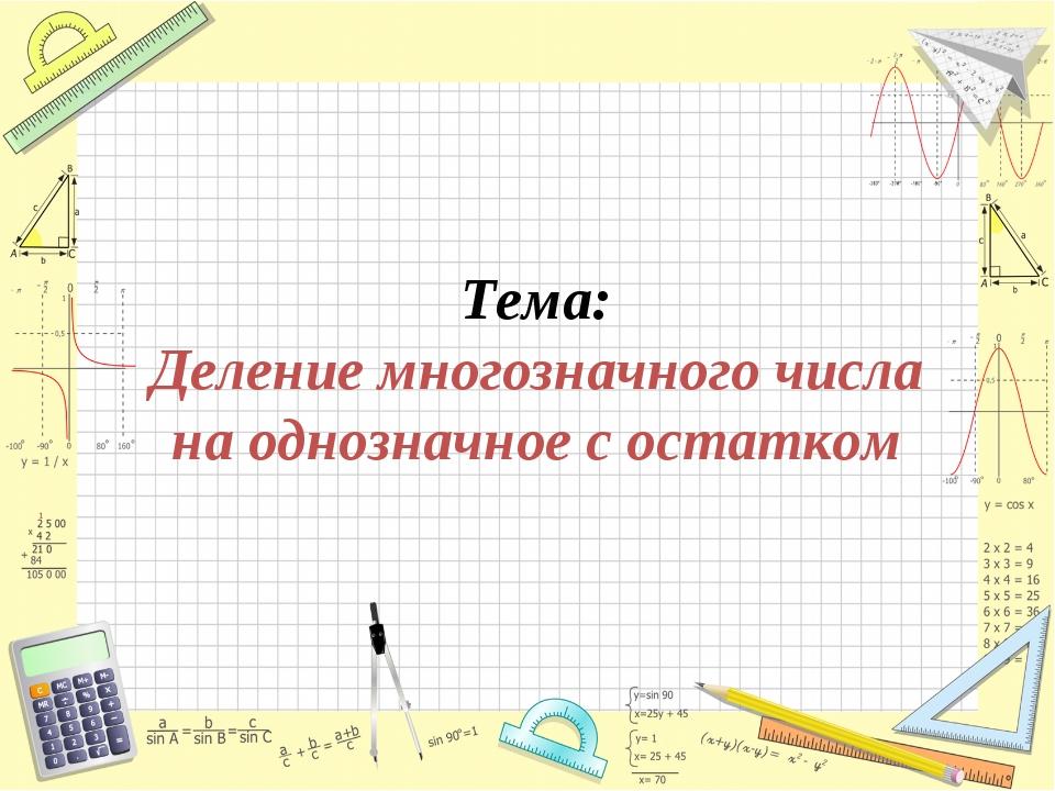 Тема: Деление многозначного числа на однозначное с остатком