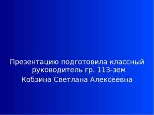 Презентацию подготовила классный руководитель гр. 113-зем Кобзина Светлана А