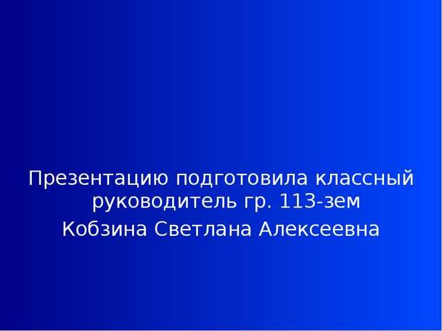 Презентацию подготовила классный руководитель гр. 113-зем Кобзина Светлана А...