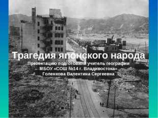 Трагедия японского народа Презентацию подготовила учитель географии МБОУ «СОШ