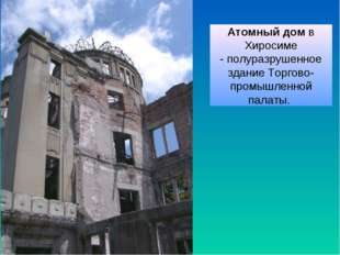 Атомныйдомв Хиросиме -полуразрушенное здание Торгово-промышленной палаты.