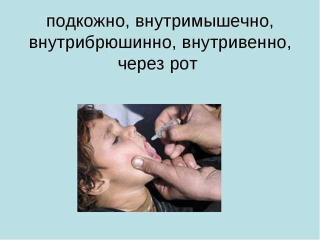 подкожно, внутримышечно, внутрибрюшинно, внутривенно, через рот