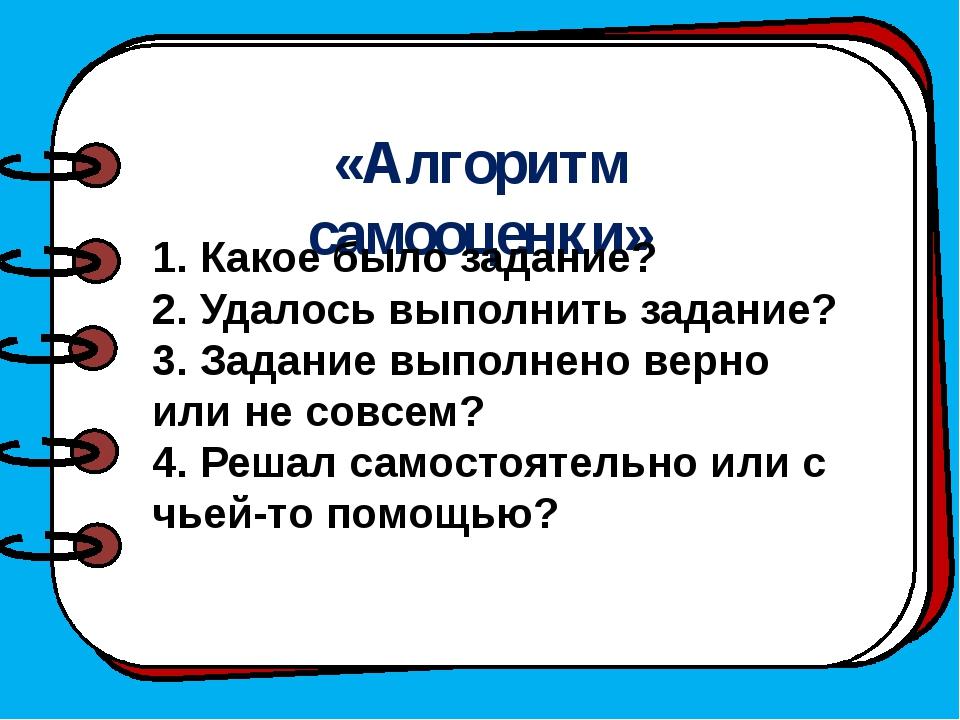 «Алгоритм самооценки» 1. Какое было задание? 2. Удалось выполнить задание? 3...