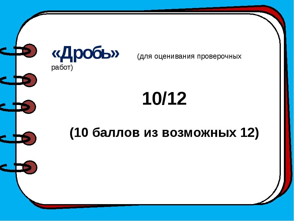 «Дробь» (для оценивания проверочных работ) 10/12 (10 баллов из возможных 12)
