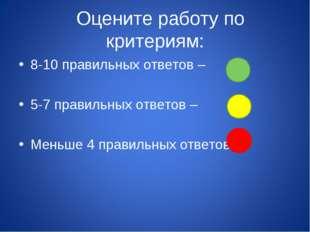 Оцените работу по критериям: 8-10 правильных ответов – 5-7 правильных ответо