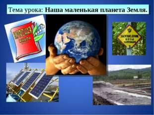Тема урока: Наша маленькая планета Земля.