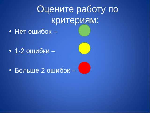Оцените работу по критериям: Нет ошибок – 1-2 ошибки – Больше 2 ошибок –
