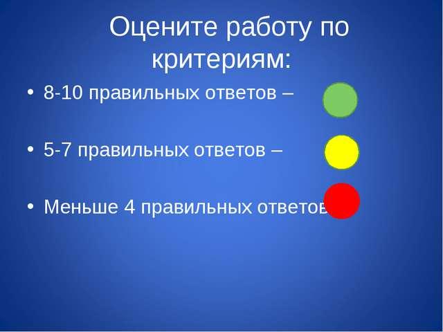 Оцените работу по критериям: 8-10 правильных ответов – 5-7 правильных ответо...