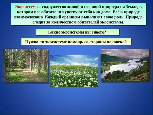 Экосистема – содружество живой и неживой природы на Земле, в котором все обит...