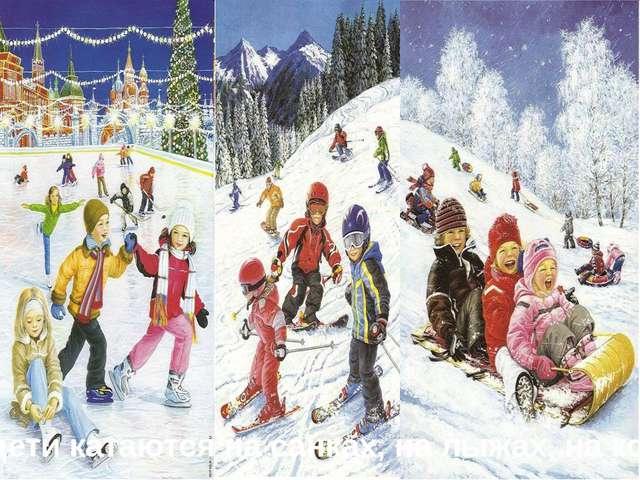 Зимой дети катаются на санках, на лыжах, на коньках.
