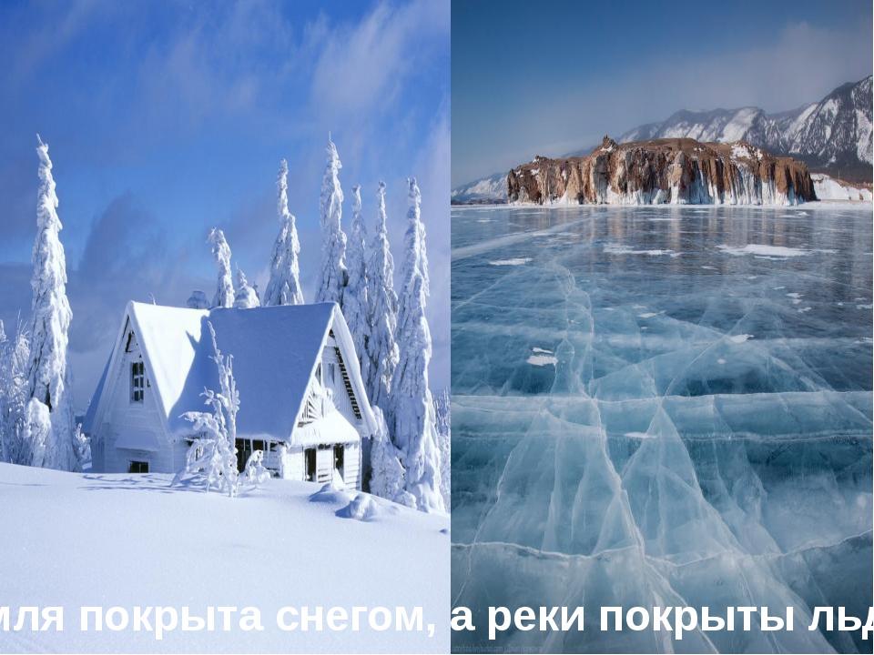 Земля покрыта снегом, а реки покрыты льдом.