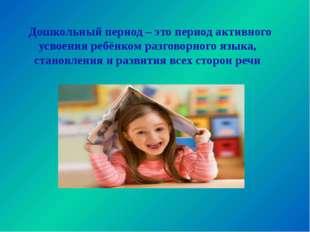 Дошкольный период – это период активного усвоения ребёнком разговорного язык
