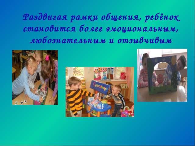 Раздвигая рамки общения, ребёнок становится более эмоциональным, любознательн...