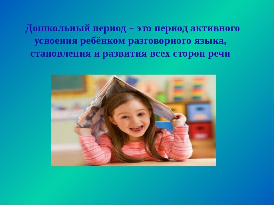 Дошкольный период – это период активного усвоения ребёнком разговорного язык...