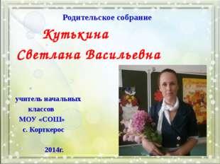 Родительское собрание Кутькина Светлана Васильевна учитель начальных классов