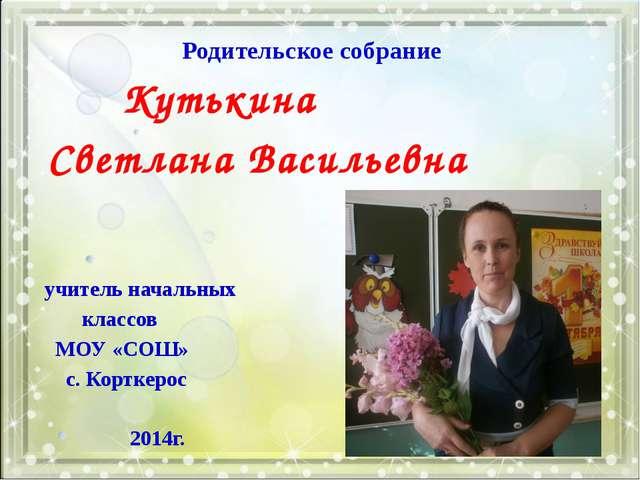 Родительское собрание Кутькина Светлана Васильевна учитель начальных классов...