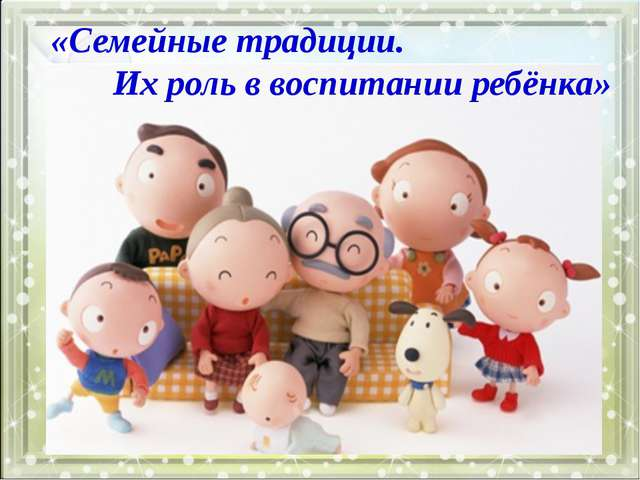 Подзаголовок слайда «Семейные традиции. Их роль в воспитании ребёнка»