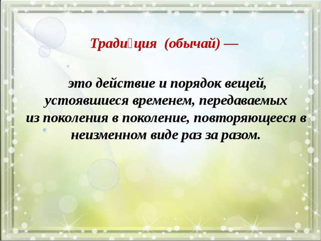Тради́ция (обычай) — это действие и порядок вещей, устоявшиеся временем, пер...