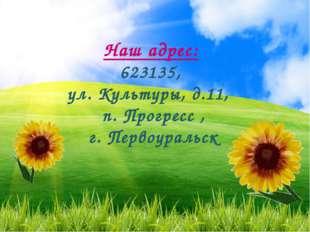 Наш адрес: 623135, ул. Культуры, д.11, п. Прогресс , г. Первоуральск