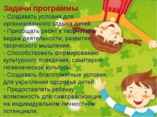Задачи программы - Создавать условия для организованного отдыха детей. - При