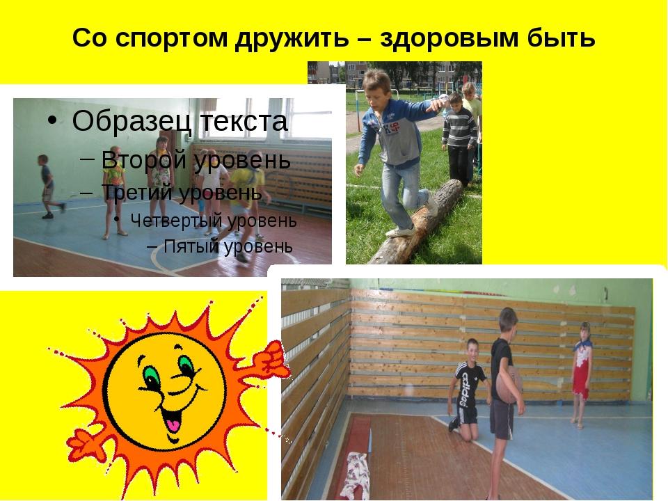 Со спортом дружить – здоровым быть