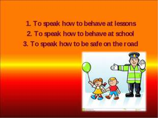 1. To speak how to behave at lessons 2. To speak how to behave at school 3. T