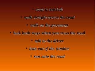 wear a seat belt walk straight across the road walk on the pavement look both