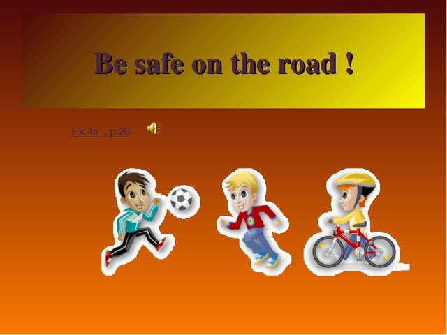 Be safe on the road ! Ex.4a , p.26