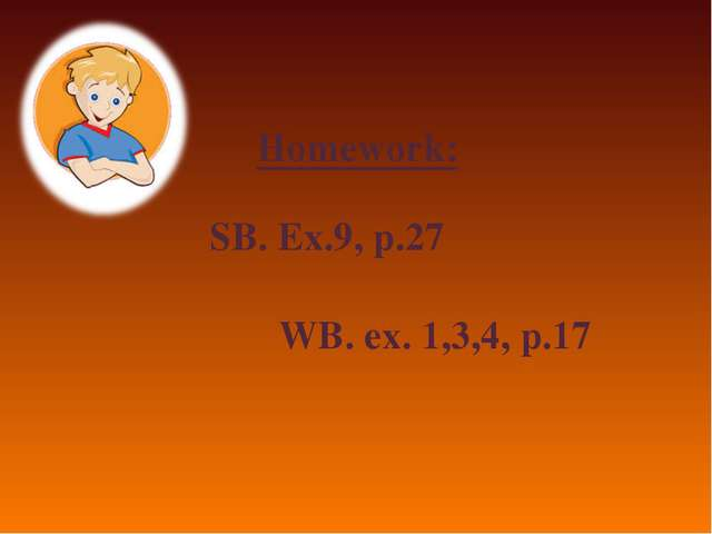 Homework: SB. Ex.9, p.27 WB. ex. 1,3,4, p.17
