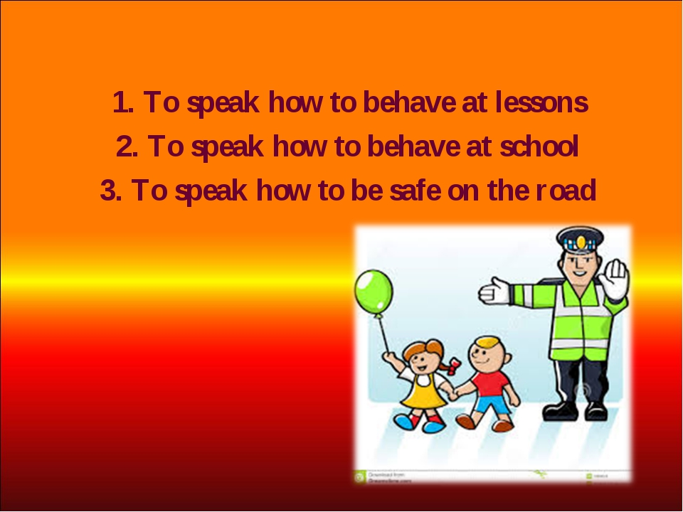 1. To speak how to behave at lessons 2. To speak how to behave at school 3. T...