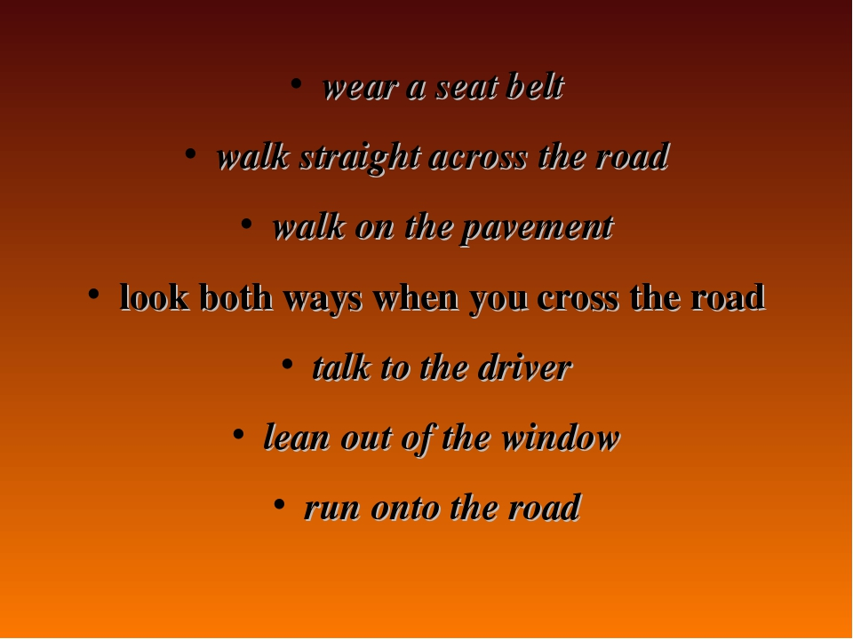 wear a seat belt walk straight across the road walk on the pavement look both...